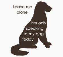 Leave Me Alone I'm Only Speaking To My Dog Today by TheShirtYurt