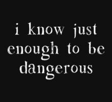 I Know Just Enough To Be Dangerous by TheShirtYurt