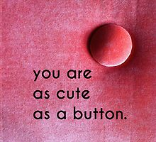 you are as cute as a button. by Scott Stabile