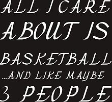 ALL I CARE ABOUT IS BASKETBALL AND LIKE 3 PEOPLE by grumpy4now