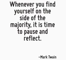 Whenever you find yourself on the side of the majority, it is time to pause and reflect. by Quotr