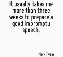 It usually takes me more than three weeks to prepare a good impromptu speech. by Quotr