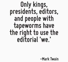 Only kings, presidents, editors, and people with tapeworms have the right to use the editorial 'we.' by Quotr