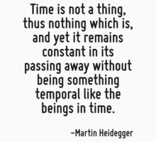 Time is not a thing, thus nothing which is, and yet it remains constant in its passing away without being something temporal like the beings in time. by Quotr