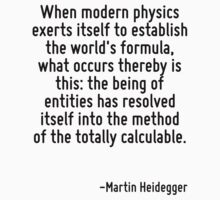 When modern physics exerts itself to establish the world's formula, what occurs thereby is this: the being of entities has resolved itself into the method of the totally calculable. by Quotr