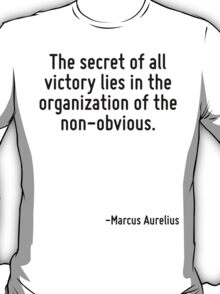 The secret of all victory lies in the organization of the non-obvious. T-Shirt
