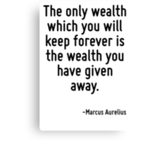 The only wealth which you will keep forever is the wealth you have given away. Canvas Print