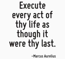 Execute every act of thy life as though it were thy last. by Quotr