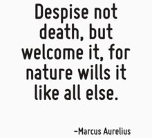 Despise not death, but welcome it, for nature wills it like all else. by Quotr