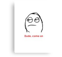 MEME: Dude, come on. Canvas Print