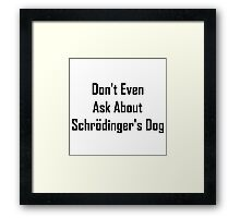 Don't Even Ask About Schrodinger's Dog  Framed Print