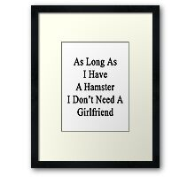 As Long As I Have A Hamster I Don't Need A Girlfriend  Framed Print