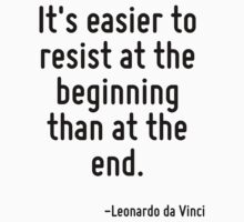 It's easier to resist at the beginning than at the end. by Quotr
