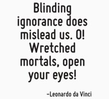 Blinding ignorance does mislead us. O! Wretched mortals, open your eyes! by Quotr