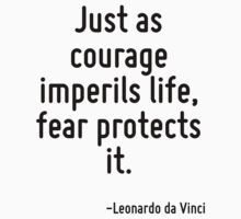 Just as courage imperils life, fear protects it. by Quotr