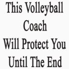 This Volleyball Coach Will Protect You Until The End  by supernova23