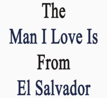 The Man I Love Is From El Salvador  by supernova23