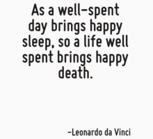As a well-spent day brings happy sleep, so a life well spent brings happy death. by Quotr