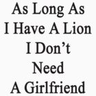 As Long As I Have A Lion I Don't Need A Girlfriend  by supernova23