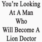 You're Looking At A Man Who Will Become A Lion Doctor  by supernova23