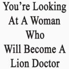You're Looking At A Woman Who Will Become A Lion Doctor  by supernova23