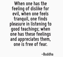 When one has the feeling of dislike for evil, when one feels tranquil, one finds pleasure in listening to good teachings; when one has these feelings and appreciates them, one is free of fear. by Quotr