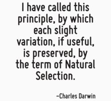 I have called this principle, by which each slight variation, if useful, is preserved, by the term of Natural Selection. by Quotr
