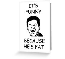IT'S FUNNY BECAUSE HE'S FAT Greeting Card