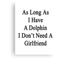 As Long As I Have A Dolphin I Don't Need A Girlfriend  Canvas Print