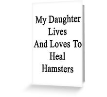 My Daughter Lives And Loves To Heal Hamsters  Greeting Card