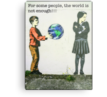 For some people, the world is not enough!! Metal Print