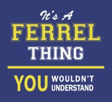 It's A FERREL thing, you wouldn't understand !! by satro