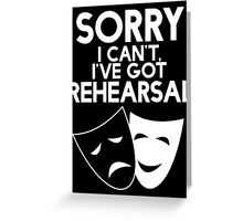 Sorry I Can't, I've Got Rehearsal (White) Greeting Card