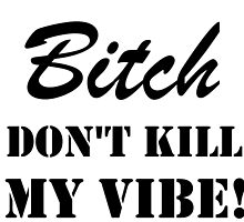 B**CH DON'T KILL MY VIBE by Divertions