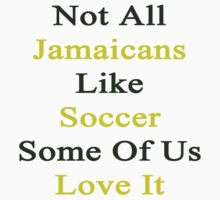 Not All Jamaicans Like Soccer Some Of Us Love It  by supernova23