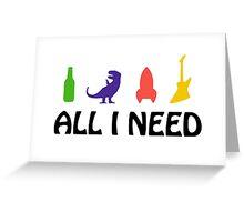All I Need (beer, dinosaur, rocket, guitar) Greeting Card