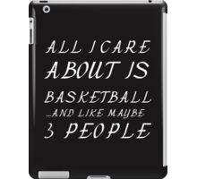 ALL I CARE ABOUT IS BASKETBALL  AND LIKE 3 PEOPLE iPad Case/Skin