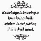 Knowledge is knowing that tomato is a fruit, wisdom is knowing not to put it in a fruit salad. by Tia Knight