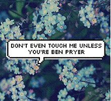 Don't Even Touch Me Unless You're Ben Pryer by chloelloydie