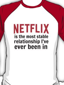 Netflix is My Most Stable Relationship T-Shirt
