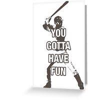 YOU GOTTA HAVE FUN Greeting Card