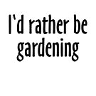 I'd rather be gardening (Black) by theshirtshops