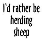 I'd rather be herding sheep by theshirtshops