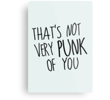 That's Not Very Punk of You Metal Print