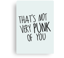 That's Not Very Punk of You Canvas Print