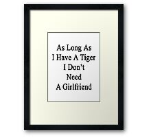 As Long As I Have A Tiger I Don't Need A Girlfriend  Framed Print