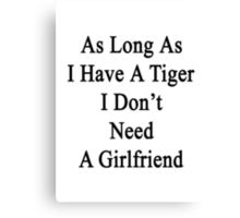 As Long As I Have A Tiger I Don't Need A Girlfriend  Canvas Print