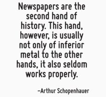 Newspapers are the second hand of history. This hand, however, is usually not only of inferior metal to the other hands, it also seldom works properly. by Quotr
