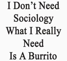 I Don't Need Sociology What I Really Need Is A Burrito  by supernova23