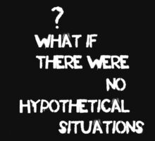 What If There Were No Hypothetical Situations? by Robin King
